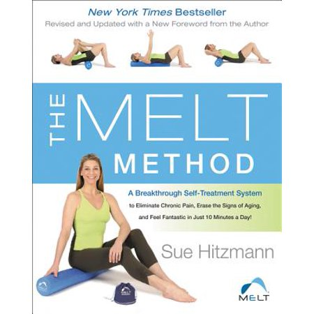 The Melt Method : A Breakthrough Self-Treatment System to Eliminate Chronic Pain, Erase the Signs of Aging, and Feel Fantastic in Just 10 Minutes a