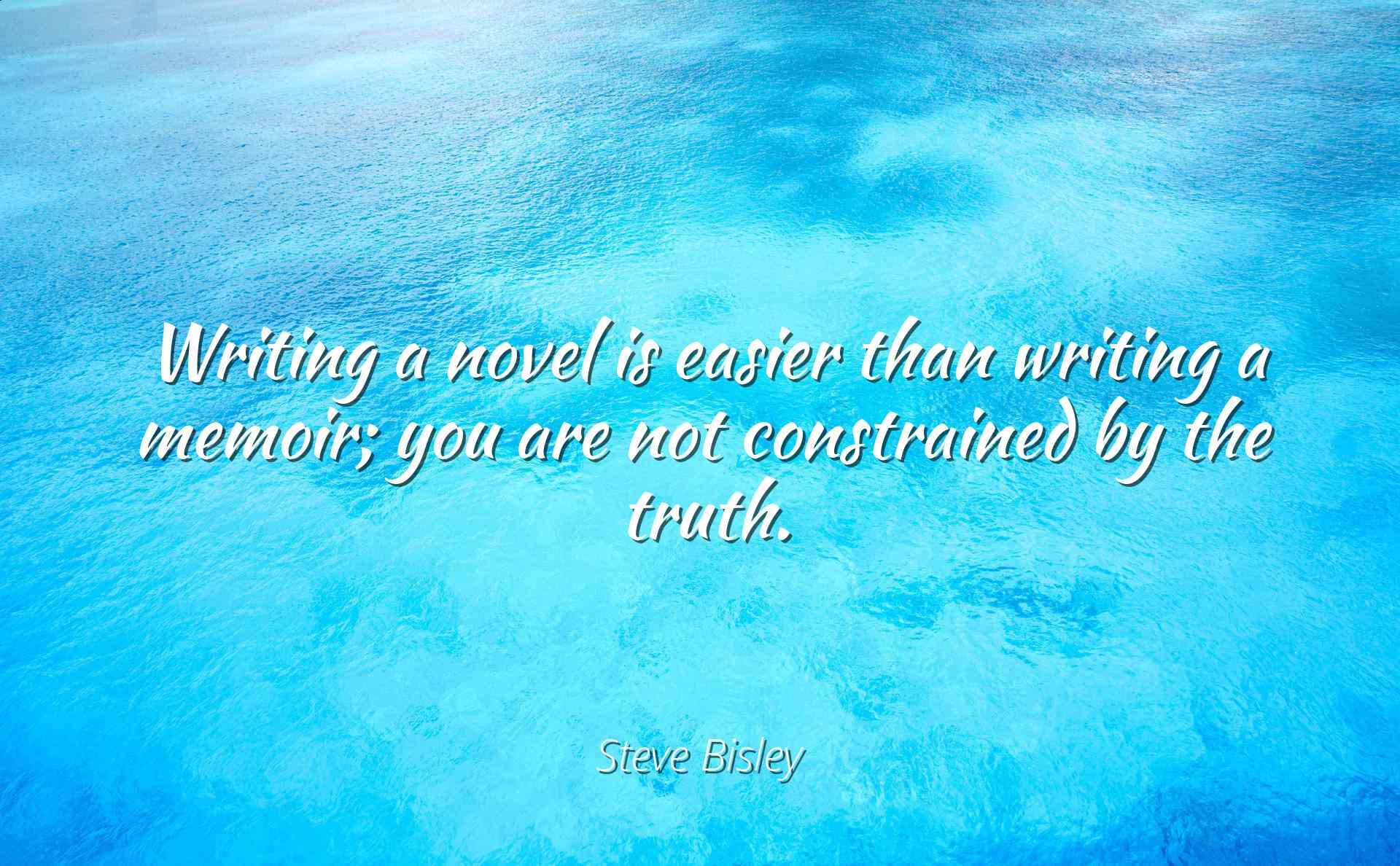 Steve Bisley Writing a novel is easier than writing a memoir; you are not constrained by the truth Famous Quotes... by