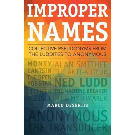Improper Names  Collective Pseudonyms From The Luddites To Anonymous