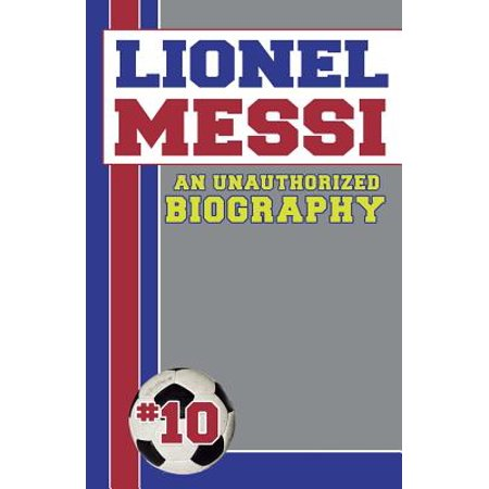 Lionel Messi : Unauthorized Biographies