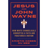 Jesus and John Wayne: How White Evangelicals Corrupted a Faith and Fractured a Nation (Hardcover)