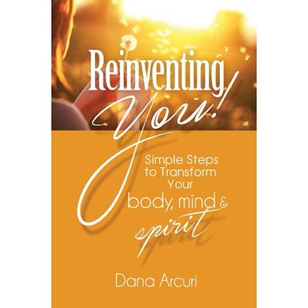 Reinventing You!: Simple Steps to Transform Your Body, Mind, & Spirit