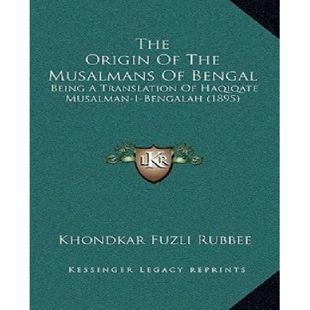 The Origin Of The Musalmans Of Bengal  Being A Translation Of Haqiqate Musalman I Bengalah  1895