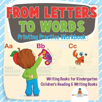 From Letters to Words - Printing Practice Workbook - Writing Books for Kindergarten Children's Reading & Writing