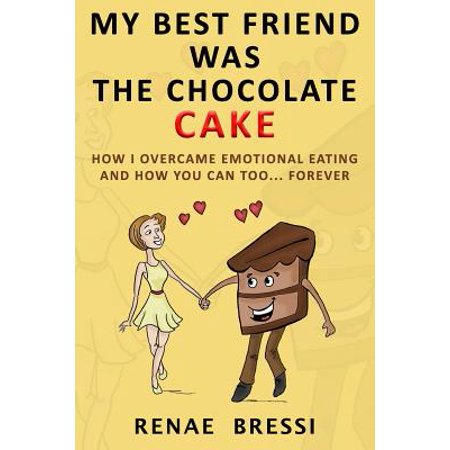 My Best Friend Was the Chocolate Cake : How I Overcame Emotional Eating and How You Can Too...