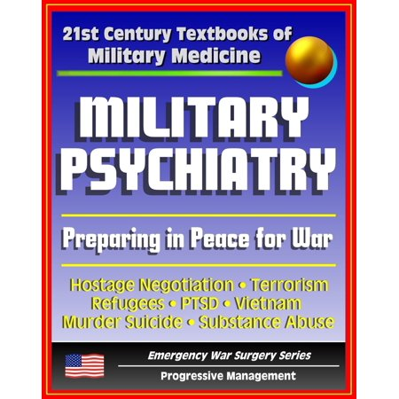 21st Century Textbooks of Military Medicine - Military Psychiatry: Preparing in Peace for War, Hostage Negotiation, Terrorism, Refugees, PTSD, Vietnam (Emergency War Surgery Series) - (Emergency Medicine Review Preparing For The Boards)