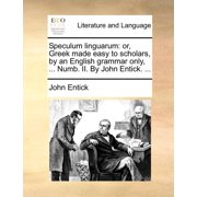 Speculum Linguarum : Or, Greek Made Easy to Scholars, by an English Grammar Only, ... Numb. II. by John Entick. ...