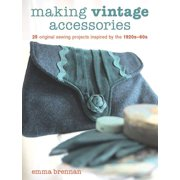 Making Vintage Accessories : 25 Original Sewing Projects Inspired by the 1920s-60s