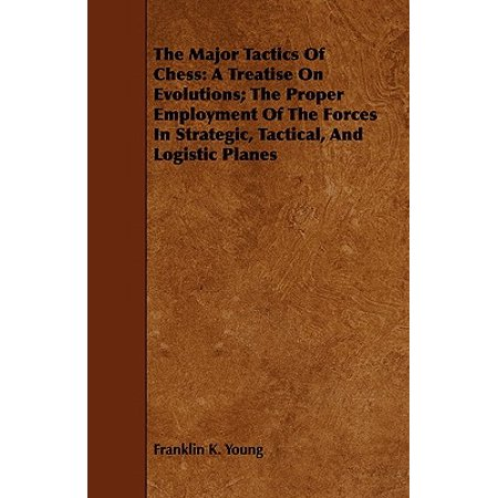 The Major Tactics of Chess : A Treatise on Evolutions; The Proper Employment of the Forces in Strategic, Tactical, and Logistic