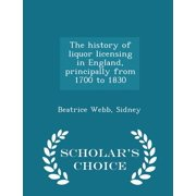 The History of Liquor Licensing in England, Principally from 1700 to 1830 - Scholar's Choice Edition