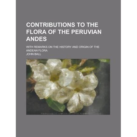Contributions To The Flora Of The Peruvian Andes  With Remarks On The History And Origin Of The Andean Flora
