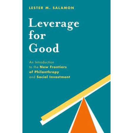 Leverage For Good  An Introduction To The New Frontiers Of Philanthropy And Social Investment