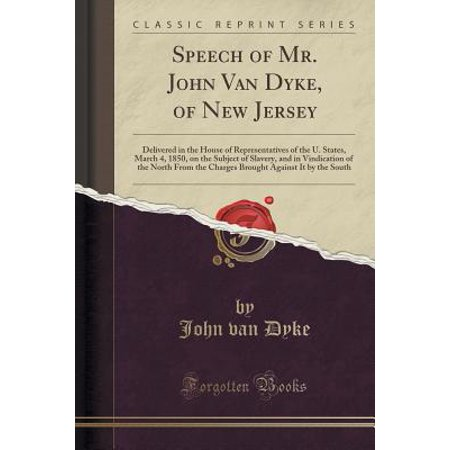 Speech of Mr. John Van Dyke, of New Jersey: Delivered in the House of Representatives of the U. States, March 4, 1850, on the Subject of Slavery, and in Vindication of the North from the Charges Broug