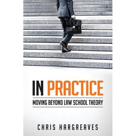 In Practice : Moving Beyond Law School Theory
