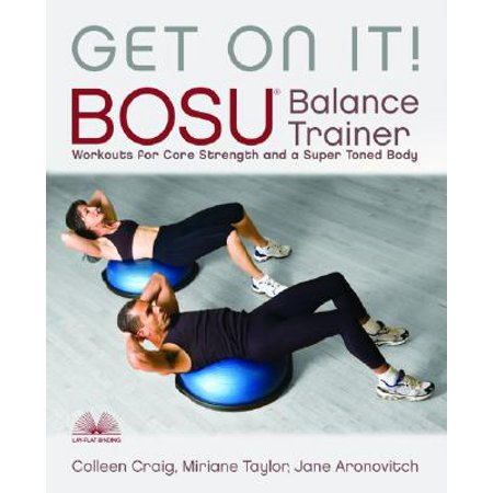 Get on It! : Bosu Balance Trainer Workouts for Core Strength and a Super-Toned