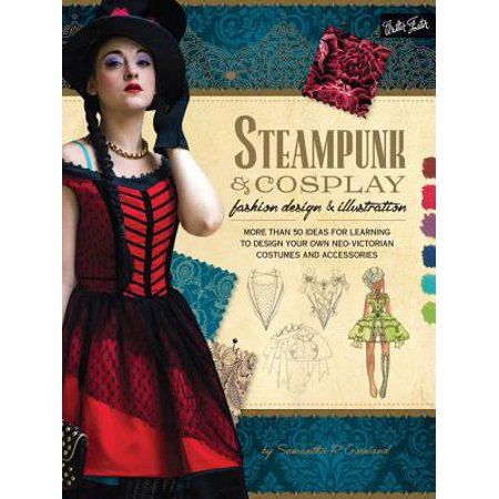 Steampunk & Cosplay Fashion Design & Illustration : More Than 50 Ideas for Learning to Design Your Own Neo-Victorian Costumes and - Fast Costume Ideas