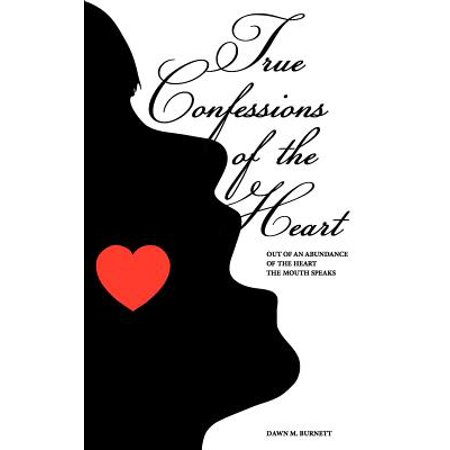 True Confessions of the Heart : Out of an Abundance of the Heart the Mouth