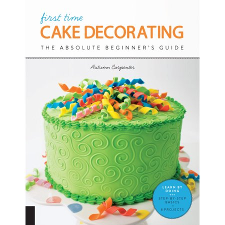 First Time Cake Decorating : The Absolute Beginner's Guide - Learn by Doing * Step-by-Step Basics + Projects (New Cake Decorating Book)