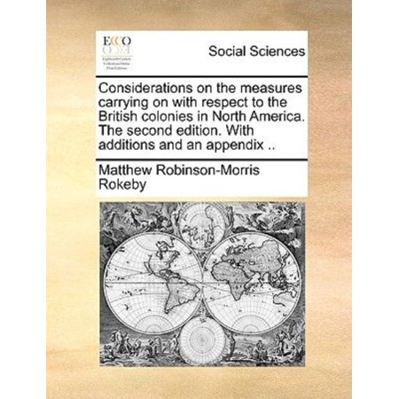 Considerations On The Measures Carrying On With Respect To The British Colonies In North America  The Second Edition  With Additions And An Appendix