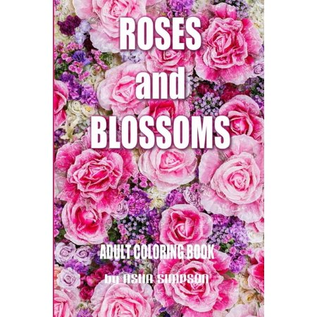 Adult Coloring Book: Roses and Blossoms: Paint and Color Flowers and ...