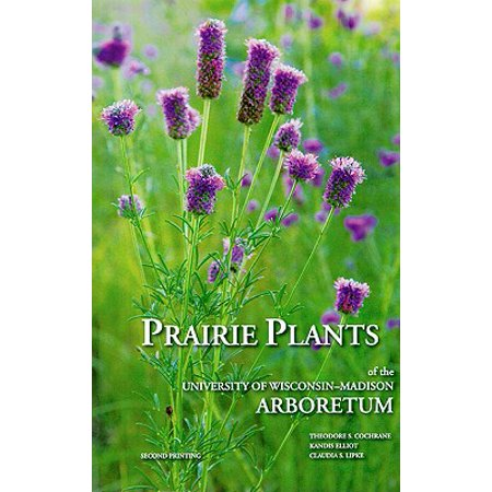 Prairie Plants of the University of Wisconsin-Madison Arboretum : Including Horsetails, Ferns, Rushes, Sedges, Grasses, Shrubs, Vines, Weeds, and