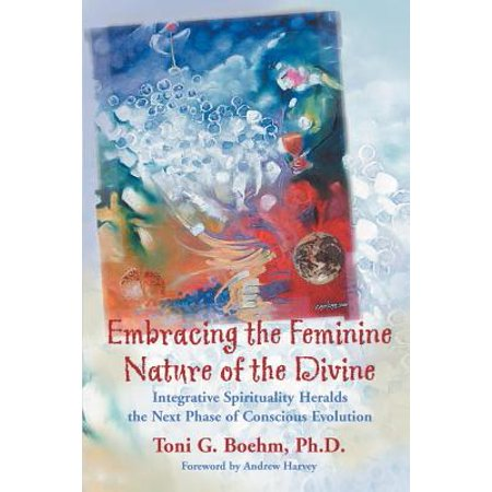 Embracing the Feminine Nature of the Divine : Integrative Spirituality Heralds the Next Phase of Conscious Evolution