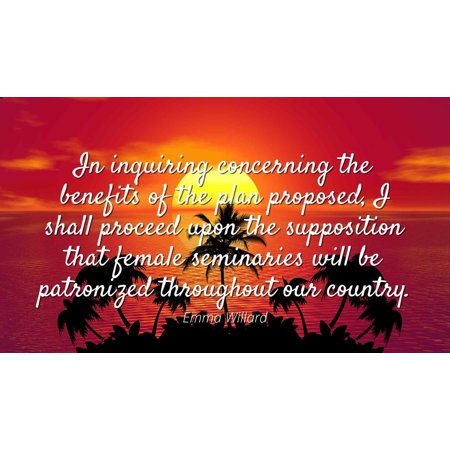 Emma Willard - Famous Quotes Laminated POSTER PRINT 24x20 - In inquiring concerning the benefits of the plan proposed, I shall proceed upon the supposition that female seminaries will be patronized t