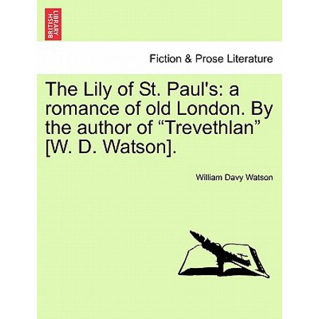 Watson Lily - The Lily of St. Paul's : A Romance of Old London. by the Author of Trevethlan [W. D. Watson].