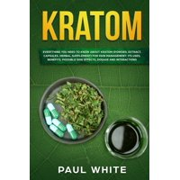 Kratom: EVERYTHING YOU NEED TO KNOW ABOUT KRATOM (Powder, Extract, Capsules, Herbal Supplement) for PAIN MANAGEMENT: Its Uses, Benefits, Possible Side Effects, Dosage and Interactions (Paperback)