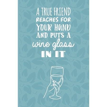 A True Friend Reaches For Your Hand And Puts A Wine Glass In It: Wine Tasting Log Book - Notebook Journal For Sommeliers & Wine Lovers - Unique Wine