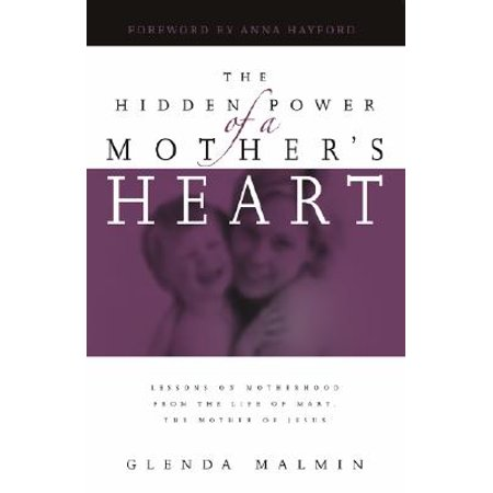 The Hidden Power of a Mother's Heart : Lessons on Motherhood from the Life of Mary, the Mother of (Family Tree Of Mary Mother Of Jesus)