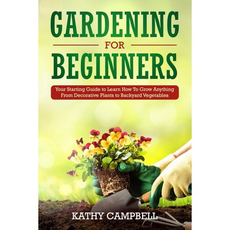 Gardening for Beginners: Your Starting Guide to Learn How To Grow Anything From Decorative Plants to Backyard Vegetables (Vegetables That Start With The Letter S)