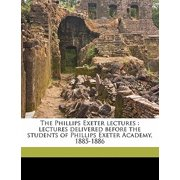 The Phillips Exeter Lectures : Lectures Delivered Before the Students of Phillips Exeter Academy, 1885-1886