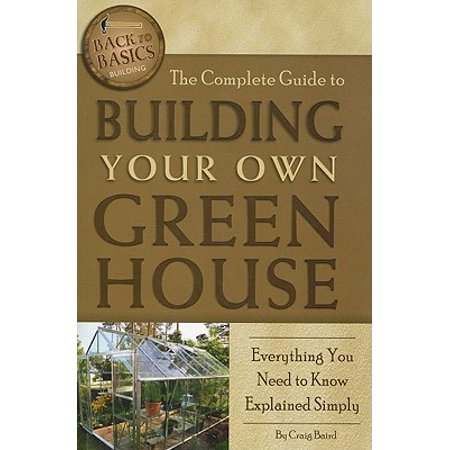The Complete Guide to Building Your Own Greenhouse : Everything You Need to Know Explained (Building A Greenhouse Out Of Old Windows)