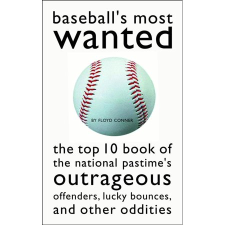 Baseball's Most Wanted : The Top 10 Book of the National Pastime's Outrageous Offenders, Lucky Bounces, and Other