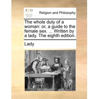 The Whole Duty of a Woman : Or, a Guide to the Female Sex. ... Written by a Lady. the Eighth Edition.