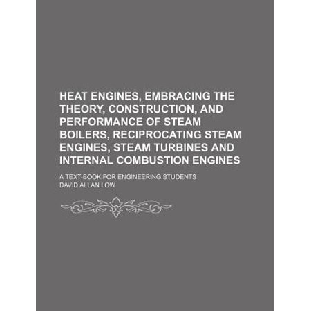 Heat Engines  Embracing The Theory  Construction  And Performance Of Steam Boilers  Reciprocating Steam Engines  Steam Turbines And Internal Combustio