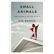 Small Animals : Parenthood in the Age of Fear