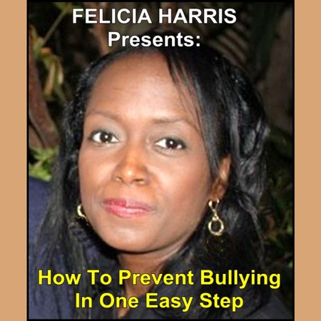 Felicia Harris Presents: How To Prevent Bullying In One Easy Step - Audiobook