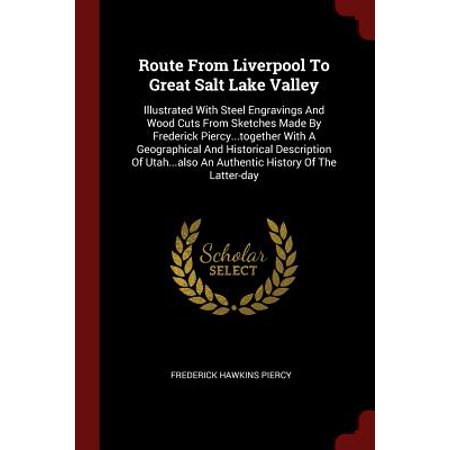 Route from Liverpool to Great Salt Lake Valley : Illustrated with Steel Engravings and Wood Cuts from Sketches Made by Frederick Piercy...Together with a Geographical and Historical Description of Utah...Also - Engraved Salt