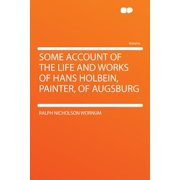 Some Account of the Life and Works of Hans Holbein, Painter, of Augsburg