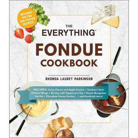 The Everything Fondue Cookbook : 300 Creative Ideas for Any Occasion
