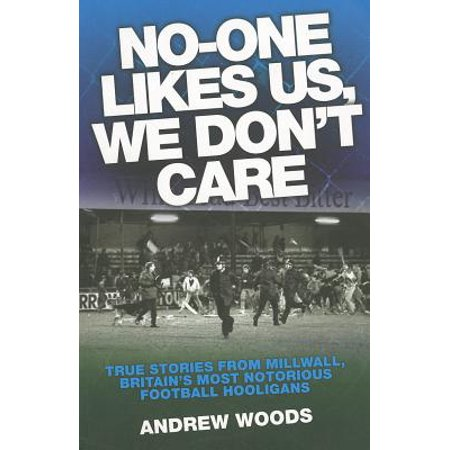 No-One Likes Us, We Don't Care : True Stories from Millwall, Britain's Most Notorious Football