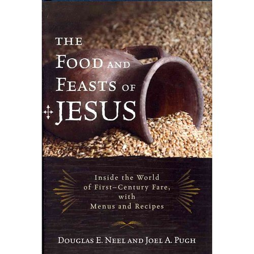 The Food and Feasts of Jesus: Inside the World of First-Century Fare, With Menus and Recipes