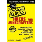 Hacks for Minecrafters: Command Blocks : The Unofficial Guide to Tips and Tricks That Other Guides Won't Teach You