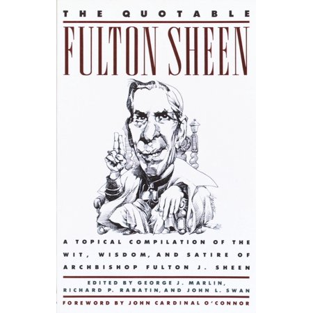 The Quotable Fulton Sheen : A Topical Compilation of the Wit, Wisdom, and Satire of Archbishop Fulton J.