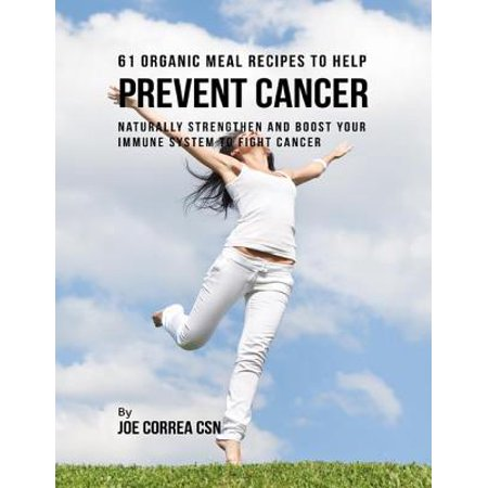 61 Organic Meal Recipes to Help Prevent Cancer: Naturally Strengthen and Boost Your Immune System to Fight Cancer - eBook ()