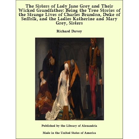 The Sisters of Lady Jane Grey and Their Wicked Grandfather: Being the True Stories of the Strange Lives of Charles Brandon, Duke of Suffolk, and the Ladies Katherine and Mary Grey, Sisters -