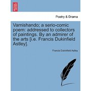 Varnishando; A Serio-Comic Poem : Addressed to Collectors of Paintings. by an Admirer of the Arts [I.E. Francis Dukinfield Astley].