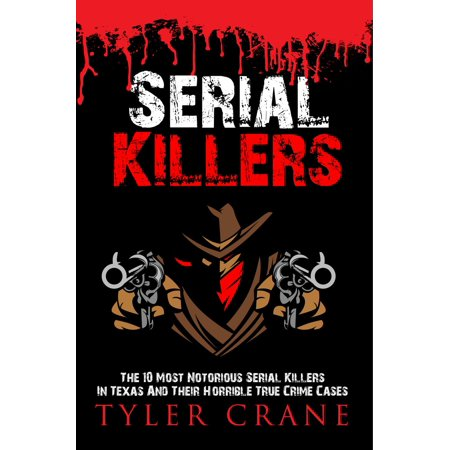 Top 10 Serial Killers (Serial Killers: The 10 Most Notorious Serial Killers In Texas And Their Horrible True Crime Cases -)